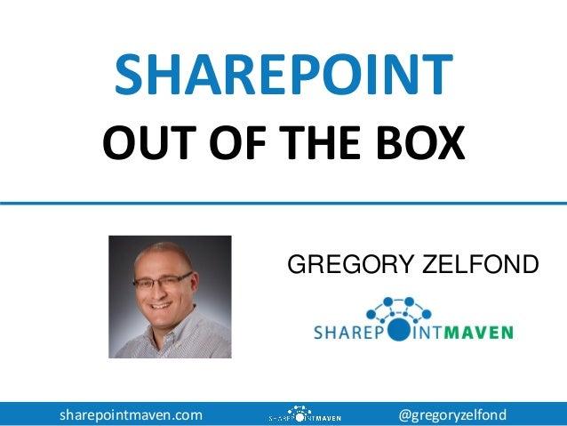 sharepointmaven.com @gregoryzelfond SHAREPOINT OUT OF THE BOX GREGORY ZELFOND