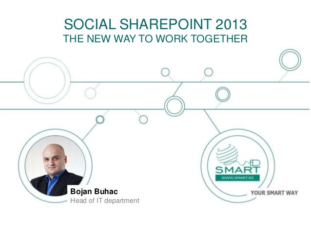 Bojan BuhacHead of IT departmentSOCIAL SHAREPOINT 2013THE NEW WAY TO WORK TOGETHER