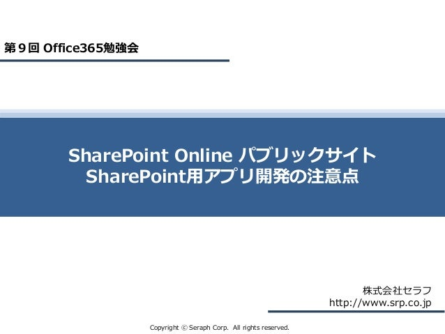 Copyright ⓒ Seraph Corp. All rights reserved. 株式会社セラフ http://www.srp.co.jp SharePoint Online パブリックサイト SharePoint用アプリ開発の注意点...
