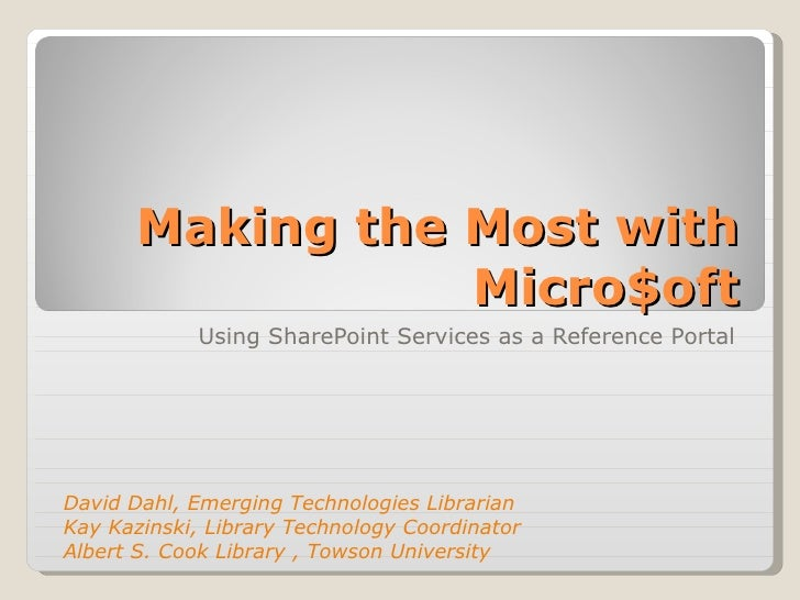 Making the Most with Micro$oft Using SharePoint Services as a Reference Portal David Dahl, Emerging Technologies Librarian...