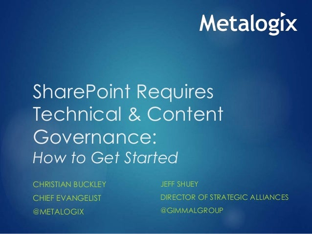 SharePoint Requires Technical & Content Governance: How to Get Started CHRISTIAN BUCKLEY CHIEF EVANGELIST @METALOGIX JEFF ...