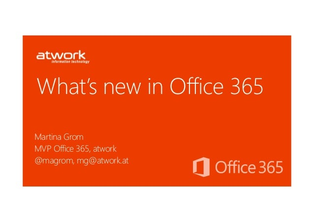 What's new in Office 365Martina GromMVP Office 365, atwork@magrom, mg@atwork.at