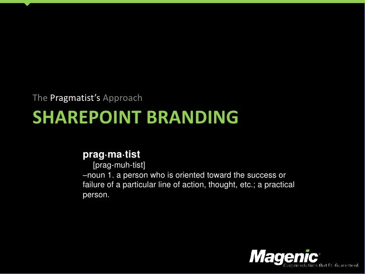 SharePoint branding<br />The Pragmatist's Approach<br />prag·ma·tist<br /> [prag-muh-tist] <br />–noun 1. a person who i...