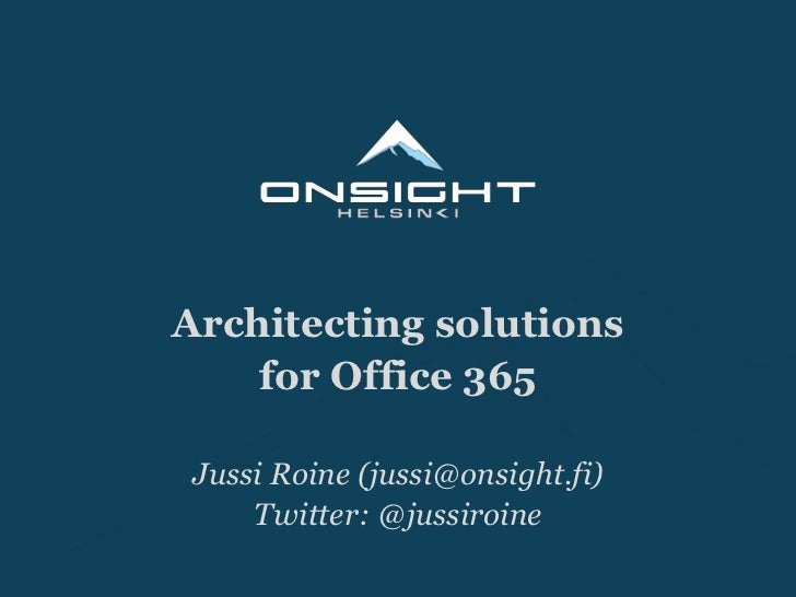 Architecting solutions <br />for Office 365<br />Jussi Roine (jussi@onsight.fi)<br />Twitter: @jussiroine<br />