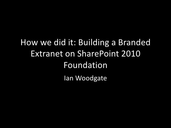 How we did it: Building a Branded Extranet on SharePoint 2010 Foundation<br />Ian Woodgate<br />