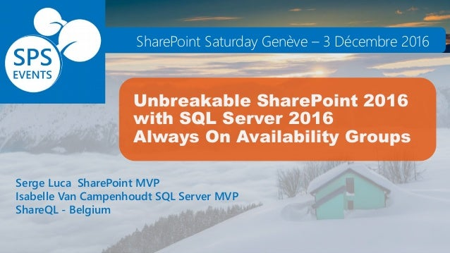 Unbreakable SharePoint 2016 with SQL Server 2016 Always On Availability Groups Serge Luca SharePoint MVP Isabelle Van Camp...