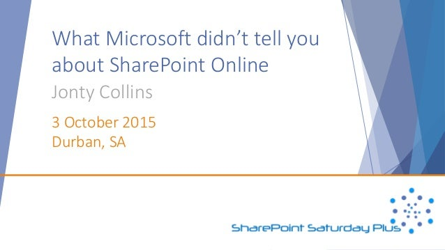 What Microsoft didn't tell you about SharePoint Online Jonty Collins 3 October 2015 Durban, SA