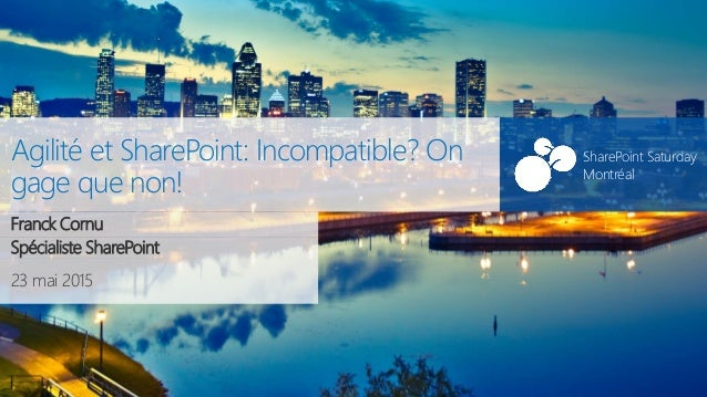 SharePoint Saturday Montréal 23 mai 2015 SharePoint Saturday Montréal Agilité et SharePoint: Incompatible? On gage que non...