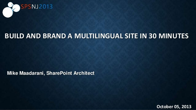 BUILD AND BRAND A MULTILINGUAL SITE IN 30 MINUTES October 05, 2013 Mike Maadarani, SharePoint Architect