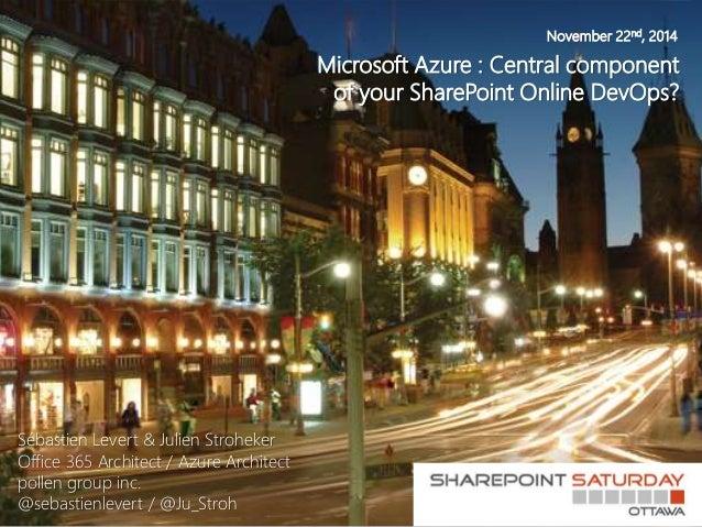 November 22nd, 2014  Microsoft Azure : Central component  of your SharePoint Online DevOps?  Sébastien Levert & Julien Str...