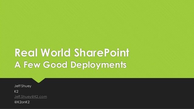 Real World SharePoint A Few Good Deployments Jeff Shuey K2 Jeff.Shuey@K2.com @K2onK2