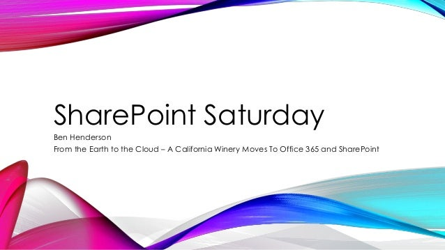 SharePoint Saturday Ben Henderson From the Earth to the Cloud – A California Winery Moves To Office 365 and SharePoint