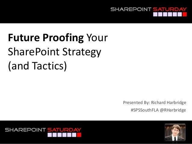 Future Proofing Your SharePoint Strategy (and Tactics) #SPSSouthFLA @RHarbridge Presented By: Richard Harbridge