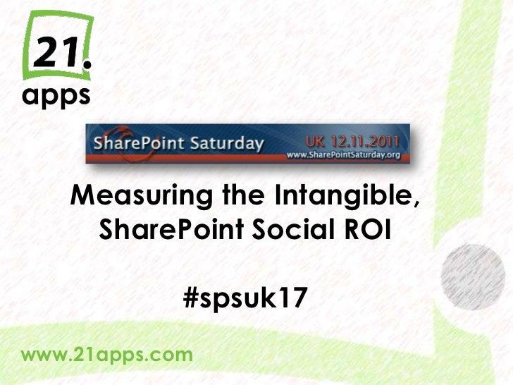 Measuring the Intangible,      SharePoint Social ROI                  #spsuk17www.21apps.com  @AndrewWoody #spsuk   #rwsbs