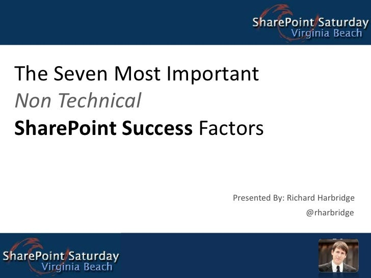 The Seven Most Important Non Technical SharePoint Success Factors Presented By: Richard Harbridge @rharbridge