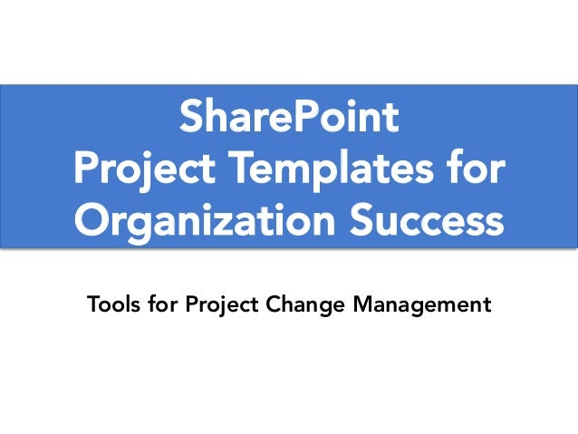SharePoint Project Templates for Organization Success Tools for Project Change Management www.TobyElwin.com