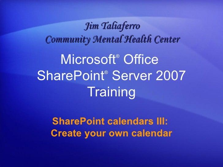 SharePoint calendars III:  Create your own calendar Microsoft ®  Office  SharePoint ®  Server  2007 Training Jim Taliaferr...