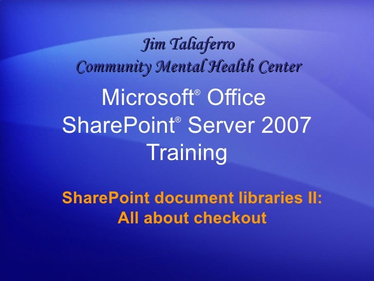 Microsoft ®  Office  SharePoint ®  Server  2007 Training SharePoint document libraries II: All about checkout Jim Taliafer...