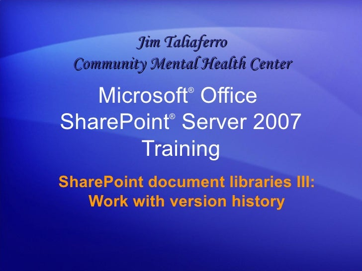 Microsoft ®  Office  SharePoint ®  Server  2007 Training SharePoint document libraries III: Work with version history Jim ...