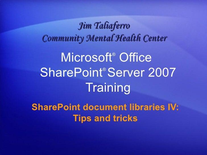 Microsoft ®  Office  SharePoint ®  Server  2007 Training SharePoint document libraries IV: Tips and tricks Jim Taliaferro ...