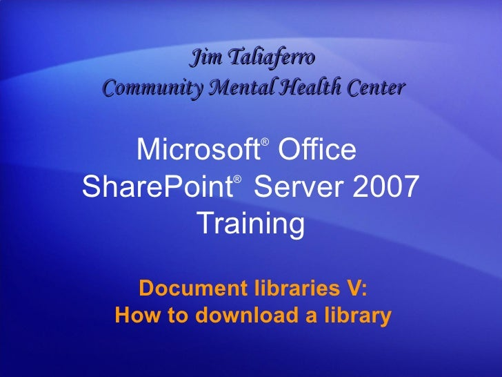 Microsoft ®  Office  SharePoint ®  Server  2007 Training Document libraries V: How to download a library Jim Taliaferro Co...