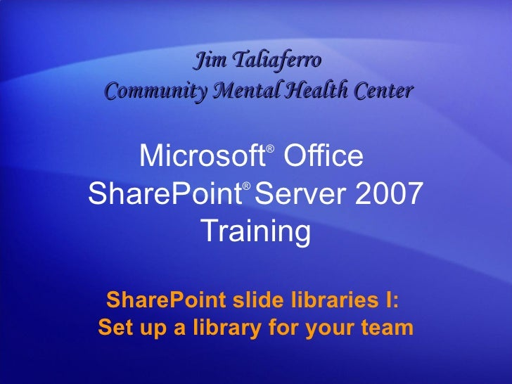 Microsoft ®  Office  SharePoint ®  Server  2007 Training SharePoint slide libraries I:  Set up a library for your team Jim...