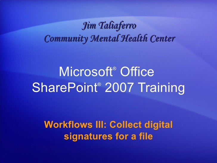 Microsoft ®  Office  SharePoint ®   2007 Training Workflows III: Collect digital signatures for a file Jim Taliaferro Comm...