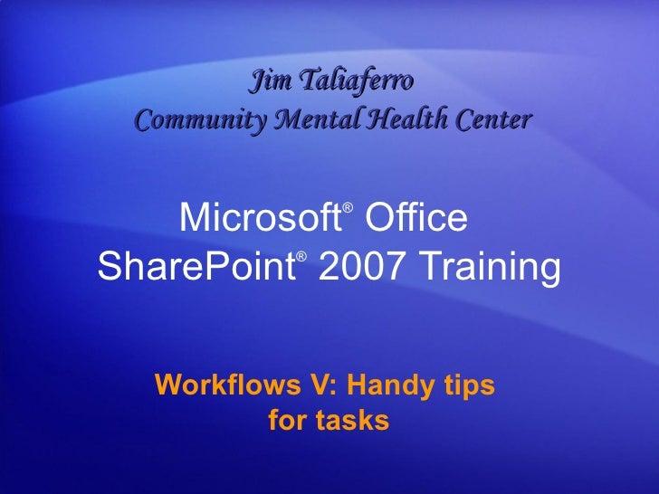 Microsoft ®  Office  SharePoint ®   2007 Training Workflows V: Handy tips  for tasks Jim Taliaferro Community Mental Healt...