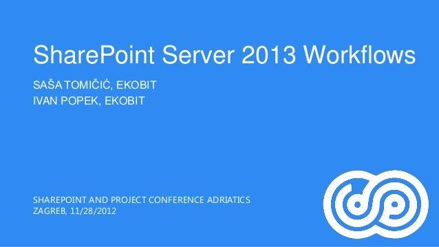 SharePoint Server 2013 WorkflowsSAŠA TOMIČIĆ, EKOBITIVAN POPEK, EKOBITSHAREPOINT AND PROJECT CONFERENCE ADRIATICSZAGREB, 1...