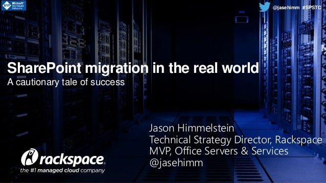 www.rackspace.com @jasehimm #SPST A cautionary tale of success SharePoint migration in the real world @jasehimm #SPSTC Jas...