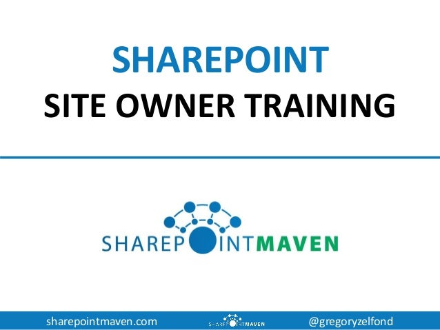sharepointmaven.com @gregoryzelfond SHAREPOINT SITE OWNER TRAINING