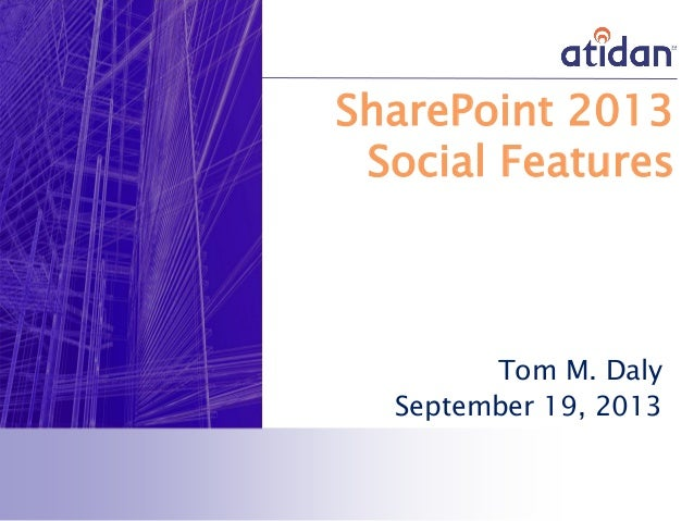 SharePoint 2013 Social Features Tom M. Daly September 19, 2013