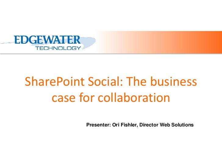 SharePoint Social: The business    case for collaboration           Presenter: Ori Fishler, Director Web Solutions