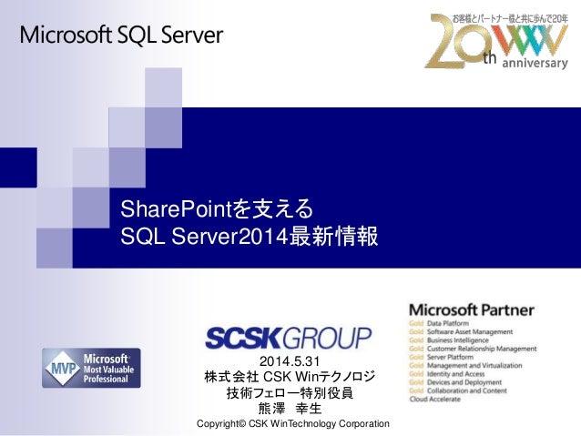 SharePointを支える SQL Server2014最新情報 Copyright© CSK WinTechnology Corporation 2014.5.31 株式会社 CSK Winテクノロジ 技術フェロー特別役員 熊澤 幸生