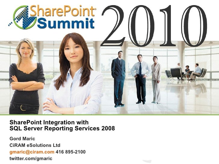 SharePoint Integration with  SQL Server Reporting Services 2008 Gord Maric CiRAM eSolutions Ltd [email_address]  416 895-2...