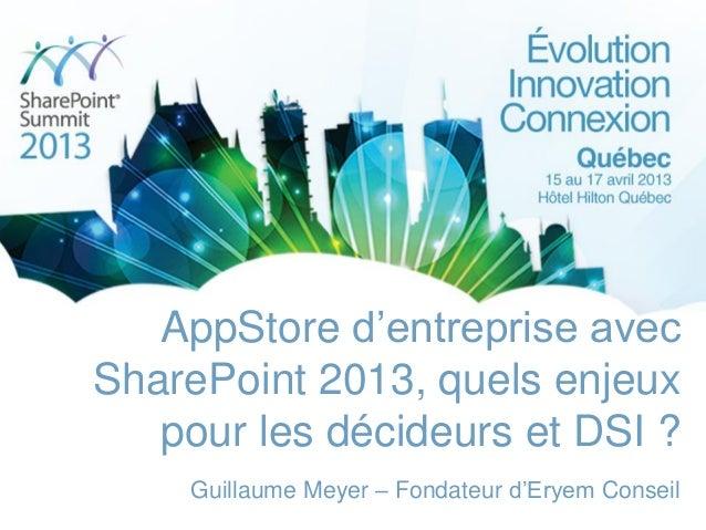 AppStore d'entreprise avecSharePoint 2013, quels enjeuxpour les décideurs et DSI ?Guillaume Meyer – Fondateur d'Eryem Cons...