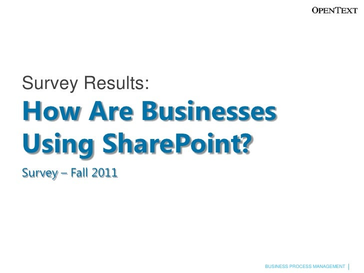 Survey Results:How Are BusinessesUsing SharePoint?Survey – Fall 2011                     BUSINESS PROCESS MANAGEMENT