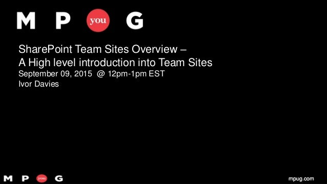 mpug.commpug.com SharePoint Team Sites Overview – A High level introduction into Team Sites September 09, 2015 @ 12pm-1pm ...