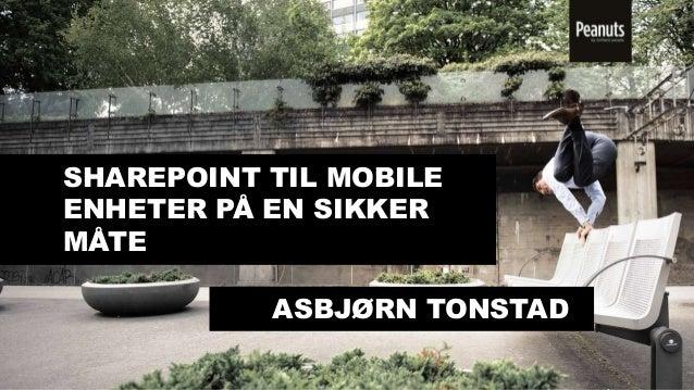 SHAREPOINT TIL MOBILE ENHETER PÅ EN SIKKER MÅTE ASBJØRN TONSTAD