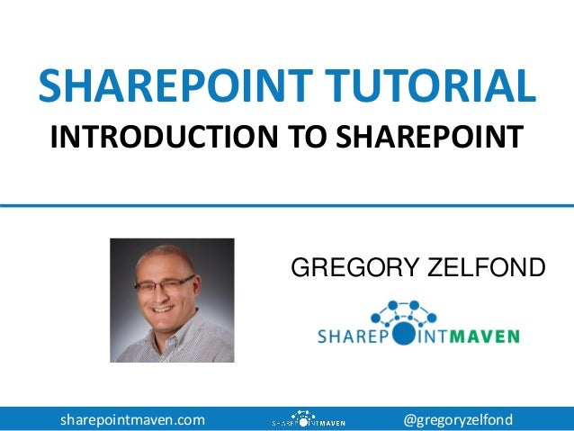 sharepointmaven.com @gregoryzelfond SHAREPOINT TUTORIAL INTRODUCTION TO SHAREPOINT GREGORY ZELFOND