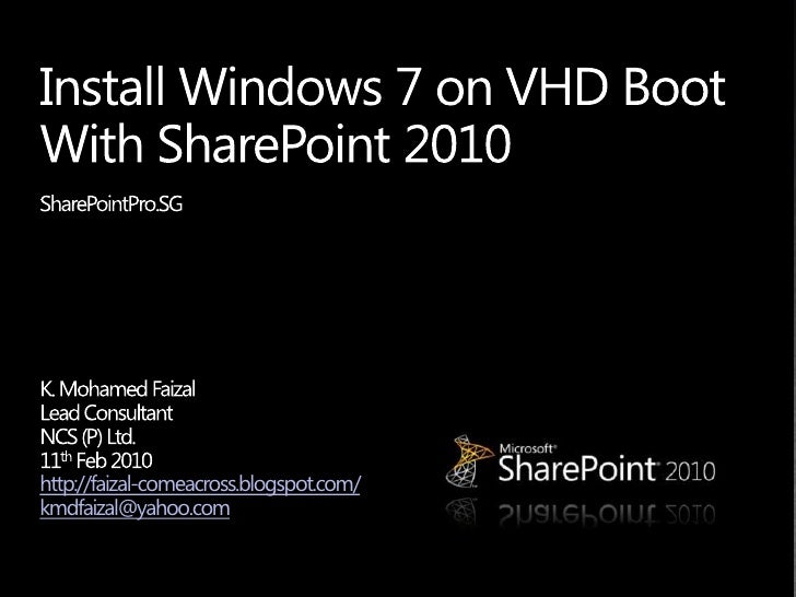 Install Windows 7 on VHD BootWith SharePoint 2010<br />SharePointPro.SG <br />K. Mohamed Faizal<br />Lead Consultant <br /...
