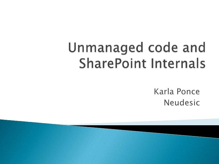 Unmanaged code and SharePoint Internals<br />Karla Ponce<br />Neudesic<br />