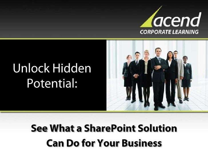 Unlock Hidden Potential:<br />See What a SharePoint Solution<br />Can Do for Your Business<br />