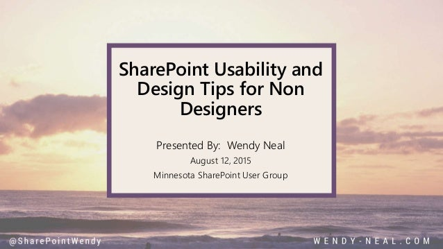 SharePoint Usability and Design Tips for Non Designers Presented By: Wendy Neal August 12, 2015 Minnesota SharePoint User ...