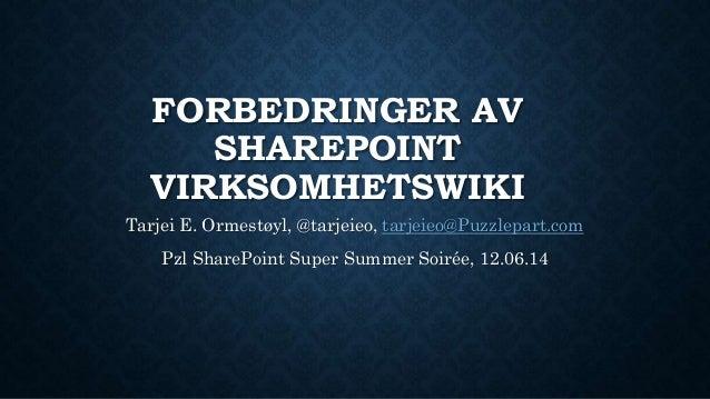 FORBEDRINGER AV SHAREPOINT VIRKSOMHETSWIKI Tarjei E. Ormestøyl, @tarjeieo, tarjeieo@Puzzlepart.com Pzl SharePoint Super Su...