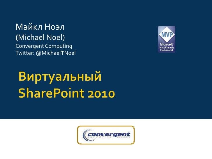 Майкл Ноэл<br />(Michael Noel)<br />Convergent Computing<br />Twitter: @MichaelTNoel<br />ВиртуальныйSharePoint 2010 <br />
