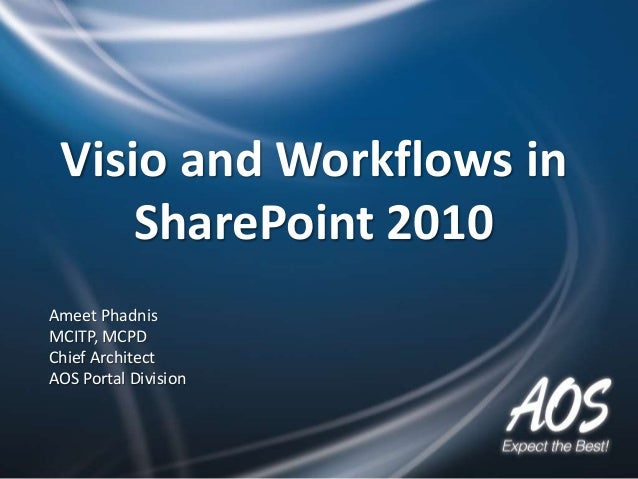 Visio and Workflows in     SharePoint 2010Ameet PhadnisMCITP, MCPDChief ArchitectAOS Portal Division
