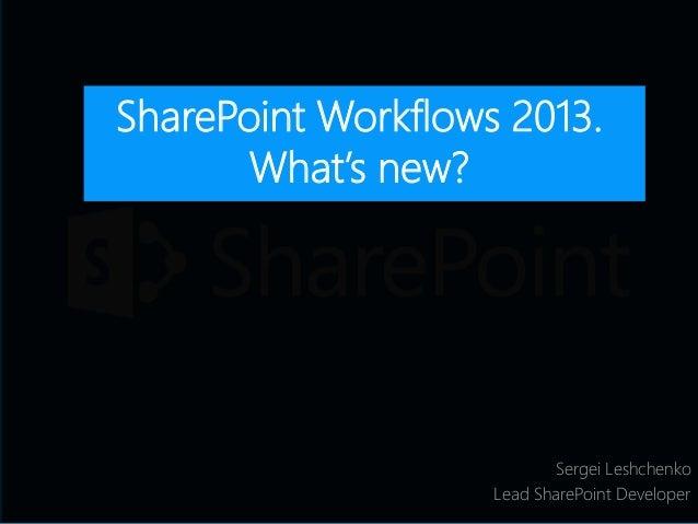 Sergei Leshchenko Lead SharePoint Developer SharePoint Workflows 2013. What's new?