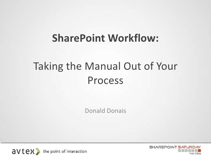 SharePoint Workflow:Taking the Manual Out of Your           Process          Donald Donais