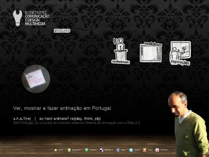 Ver, mostrar e fazer animação em Portugal s.h.a.?(re)  |  so hard animate? re(play, think, ply) … em Portugal, do s.h.a.(r...